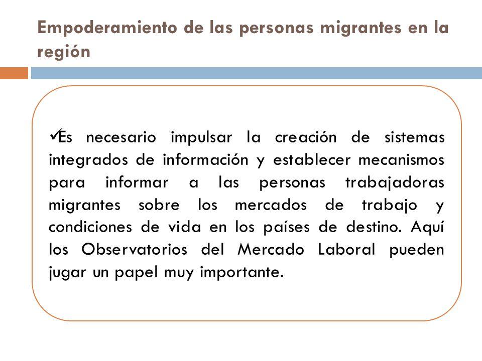 Empoderamiento de las personas migrantes en la región Es necesario impulsar la creación de sistemas integrados de información y establecer mecanismos para informar a las personas trabajadoras migrantes sobre los mercados de trabajo y condiciones de vida en los países de destino.