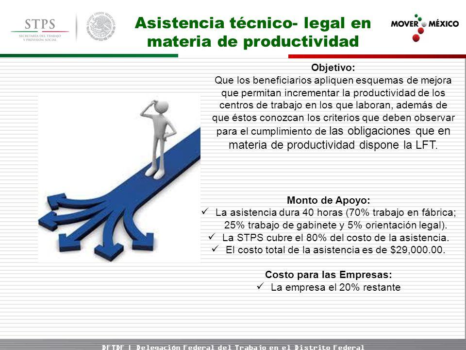 DFTDF | Delegación Federal del Trabajo en el Distrito Federal Asistencia técnico- legal en materia de productividad Objetivo: Que los beneficiarios apliquen esquemas de mejora que permitan incrementar la productividad de los centros de trabajo en los que laboran, además de que éstos conozcan los criterios que deben observar para el cumplimiento de las obligaciones que en materia de productividad dispone la LFT.