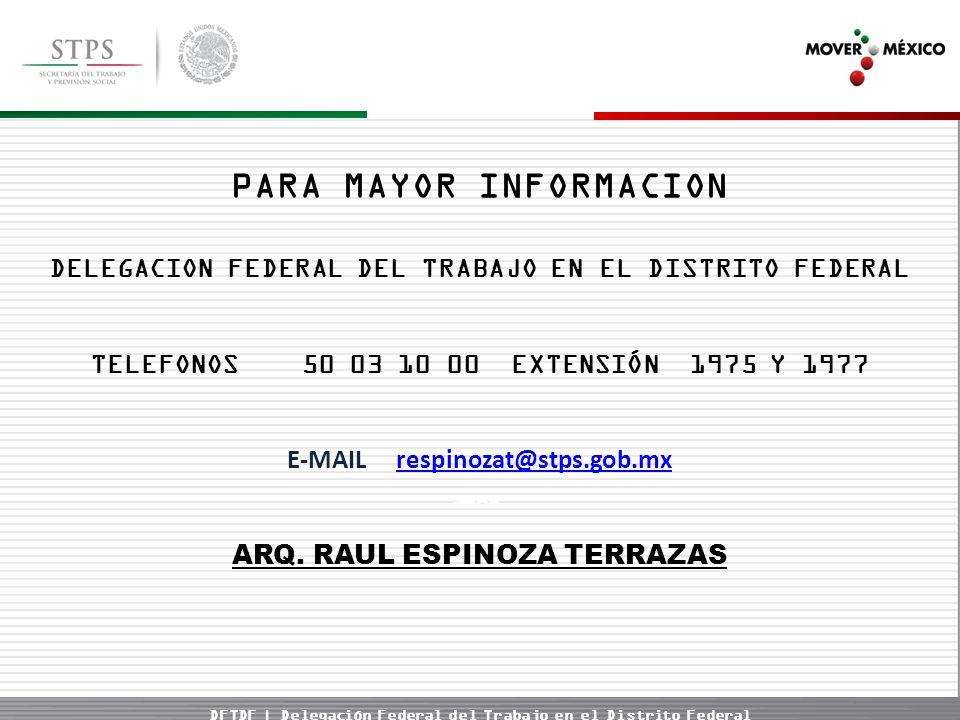 DFTDF | Delegación Federal del Trabajo en el Distrito Federal PARA MAYOR INFORMACION DELEGACION FEDERAL DEL TRABAJO EN EL DISTRITO FEDERAL TELEFONOS 50 03 10 00 EXTENSIÓN 1975 Y 1977 E-MAIL respinozat@stps.gob.mxrespinozat@stps.gob.mx ARQ.