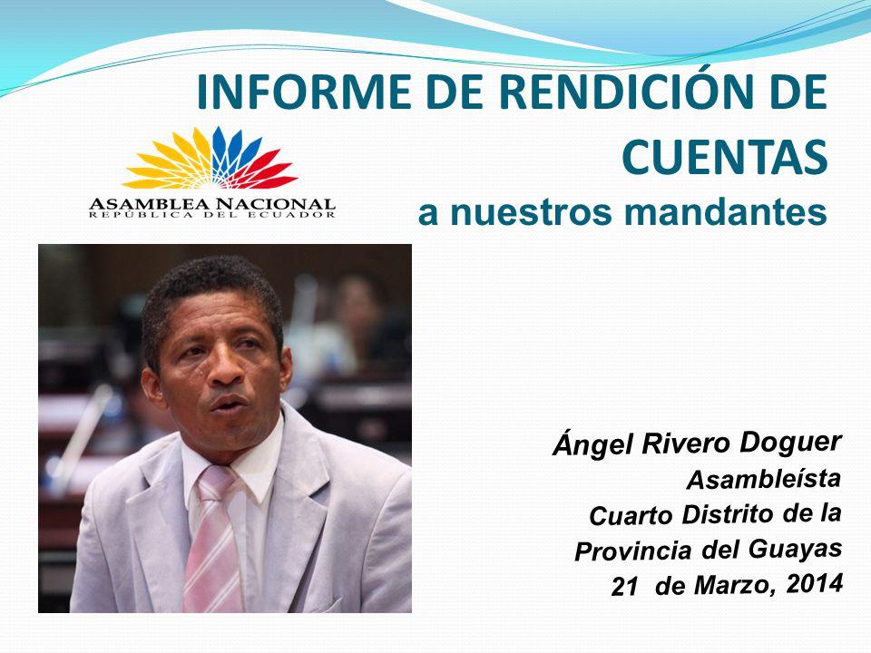 INFORME DE RENDICIÓN DE CUENTAS a nuestros mandantes Ángel Rivero Doguer Asambleísta Cuarto Distrito de la Provincia del Guayas 21 de Marzo, 2014