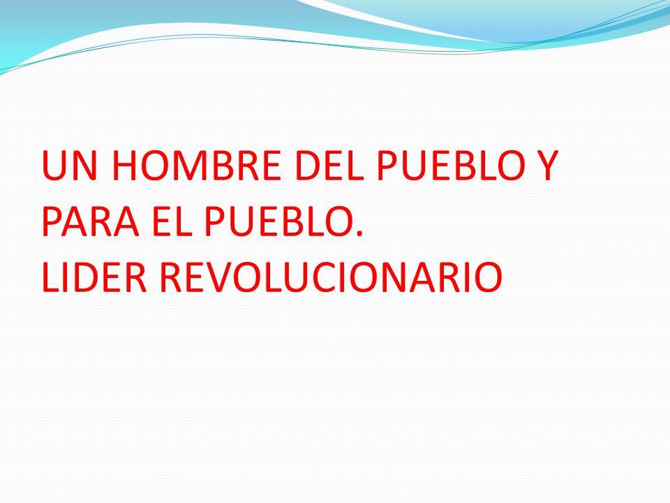 UN HOMBRE DEL PUEBLO Y PARA EL PUEBLO. LIDER REVOLUCIONARIO