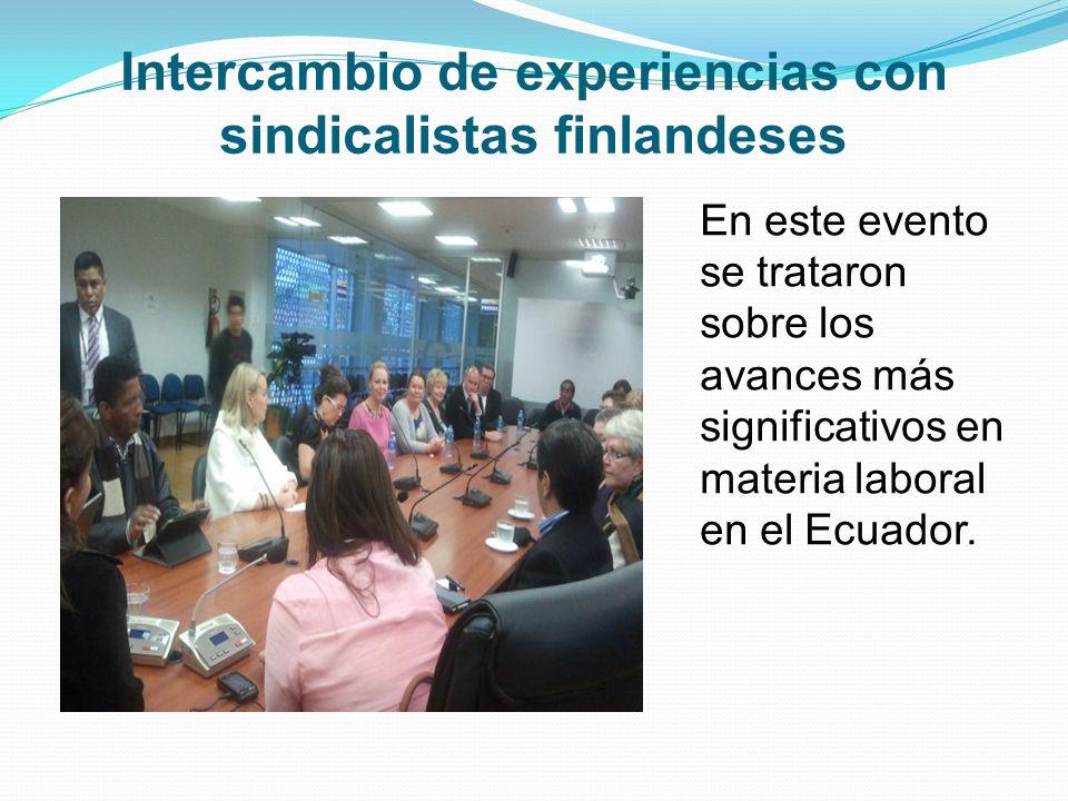 Intercambio de experiencias con sindicalistas finlandeses En este evento se trataron sobre los avances más significativos en materia laboral en el Ecuador.
