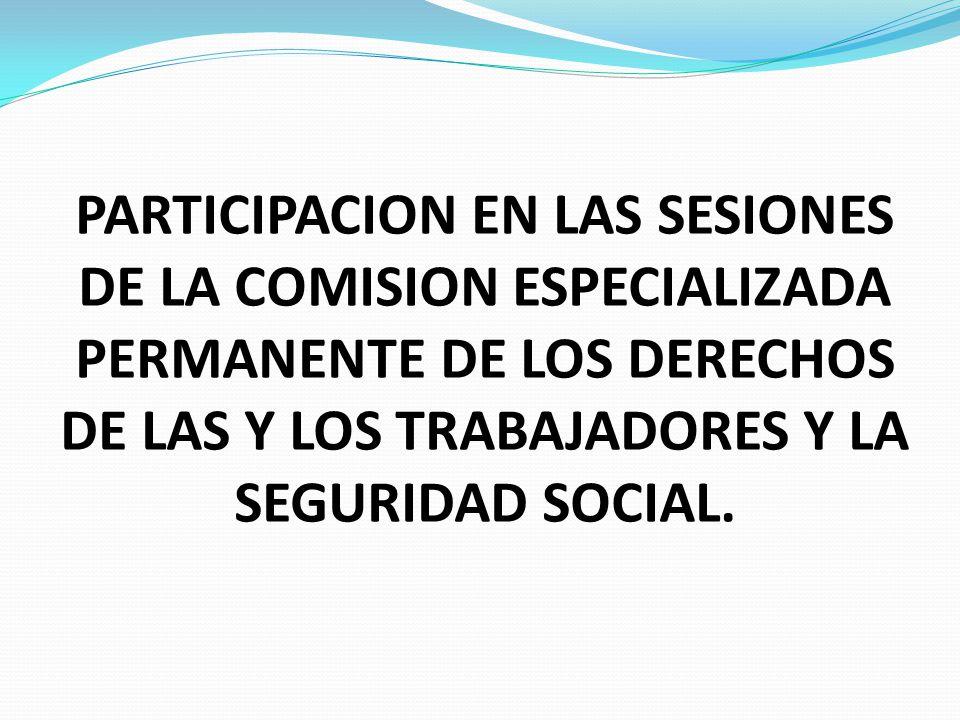 PARTICIPACION EN LAS SESIONES DE LA COMISION ESPECIALIZADA PERMANENTE DE LOS DERECHOS DE LAS Y LOS TRABAJADORES Y LA SEGURIDAD SOCIAL.