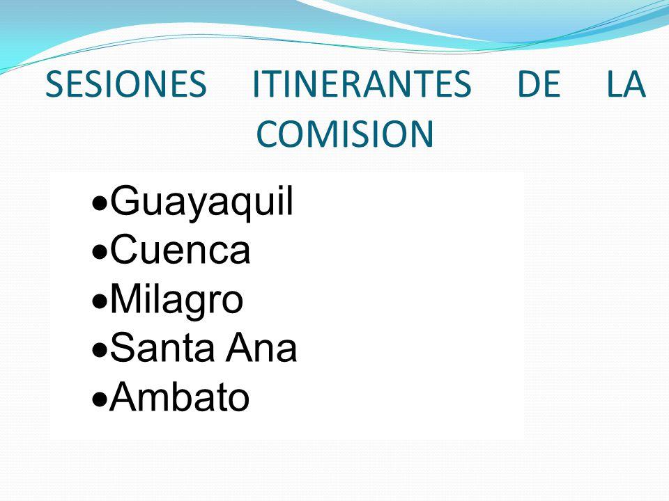 SESIONES ITINERANTES DE LA COMISION  Guayaquil  Cuenca  Milagro  Santa Ana  Ambato