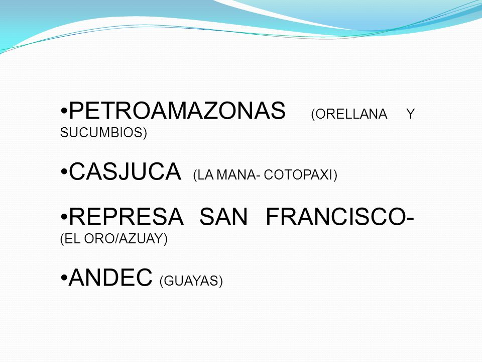 PETROAMAZONAS (ORELLANA Y SUCUMBIOS) CASJUCA (LA MANA- COTOPAXI) REPRESA SAN FRANCISCO- (EL ORO/AZUAY) ANDEC (GUAYAS)
