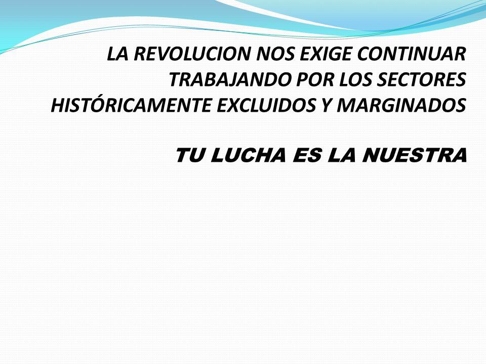 LA REVOLUCION NOS EXIGE CONTINUAR TRABAJANDO POR LOS SECTORES HISTÓRICAMENTE EXCLUIDOS Y MARGINADOS TU LUCHA ES LA NUESTRA