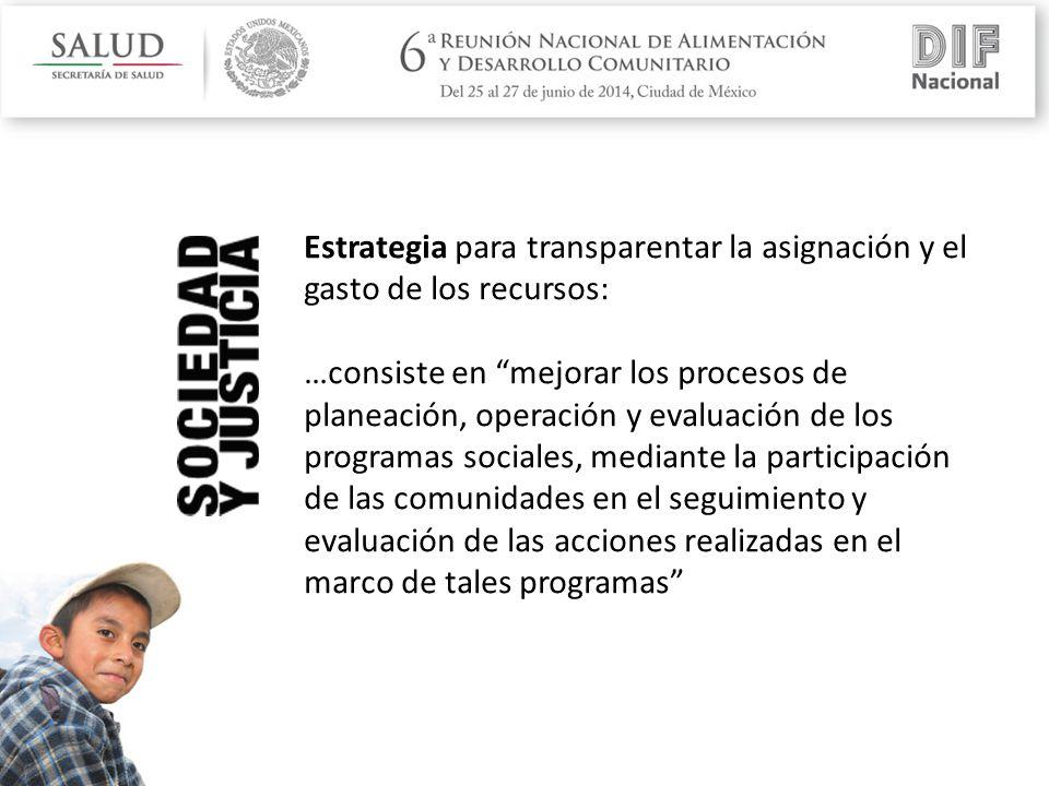 Estrategia para transparentar la asignación y el gasto de los recursos: …consiste en mejorar los procesos de planeación, operación y evaluación de los programas sociales, mediante la participación de las comunidades en el seguimiento y evaluación de las acciones realizadas en el marco de tales programas