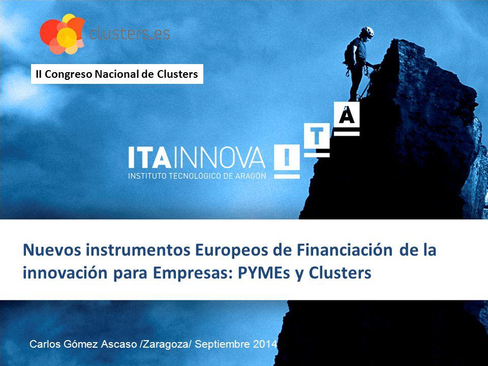 Nuevos instrumentos Europeos de Financiación de la innovación para Empresas: PYMEs y Clusters Carlos Gómez Ascaso /Zaragoza/ Septiembre 2014 II Congreso Nacional de Clusters