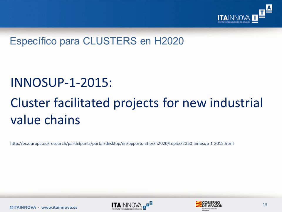 Específico para CLUSTERS en H2020 INNOSUP-1-2015: Cluster facilitated projects for new industrial value chains http://ec.europa.eu/research/participants/portal/desktop/en/opportunities/h2020/topics/2350-innosup-1-2015.html @ITAINNOVA · www.itainnova.es 13