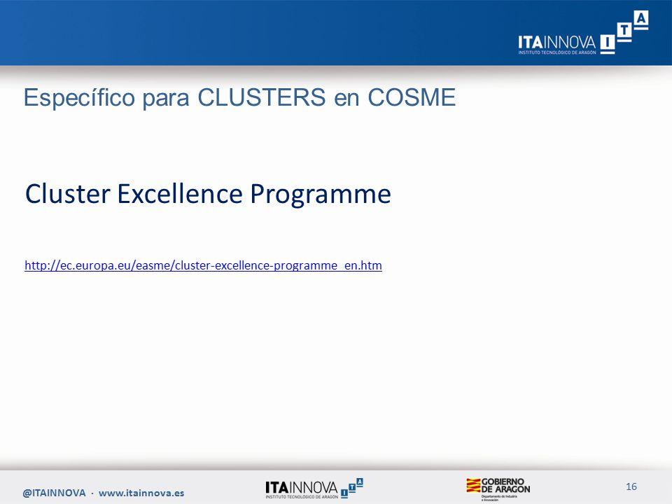Específico para CLUSTERS en COSME Cluster Excellence Programme http://ec.europa.eu/easme/cluster-excellence-programme_en.htm @ITAINNOVA · www.itainnova.es 16