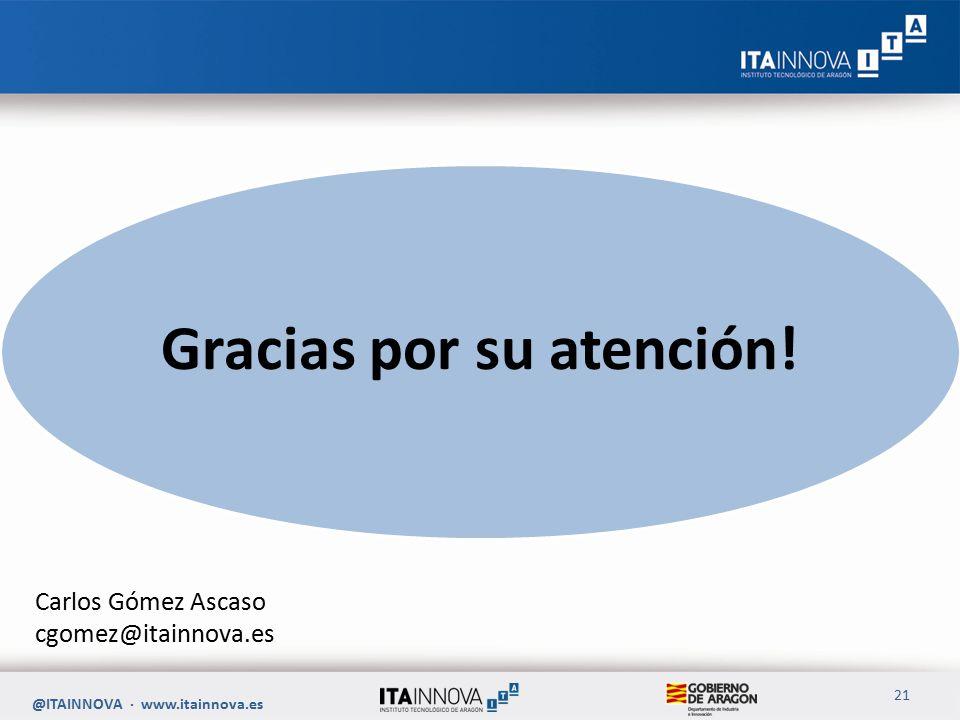 Carlos Gómez Ascaso cgomez@itainnova.es @ITAINNOVA · www.itainnova.es 21 Gracias por su atención!