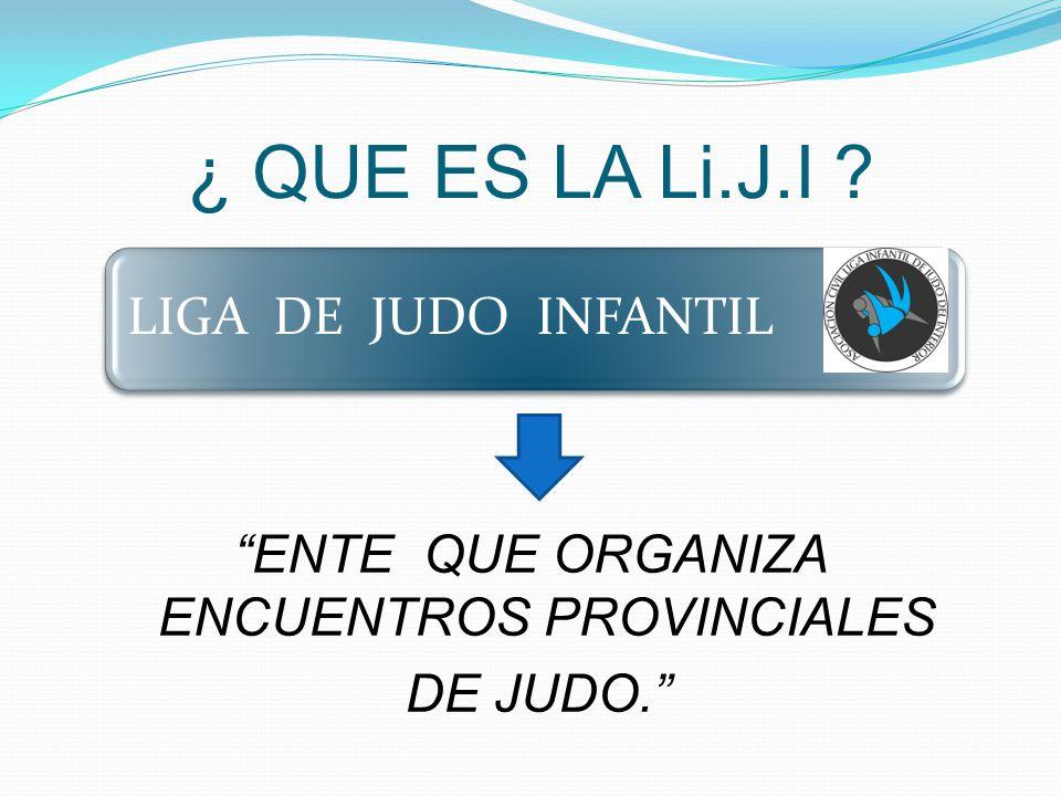¿ QUE ES LA Li.J.I ENTE QUE ORGANIZA ENCUENTROS PROVINCIALES DE JUDO. LIGA DE JUDO INFANTIL