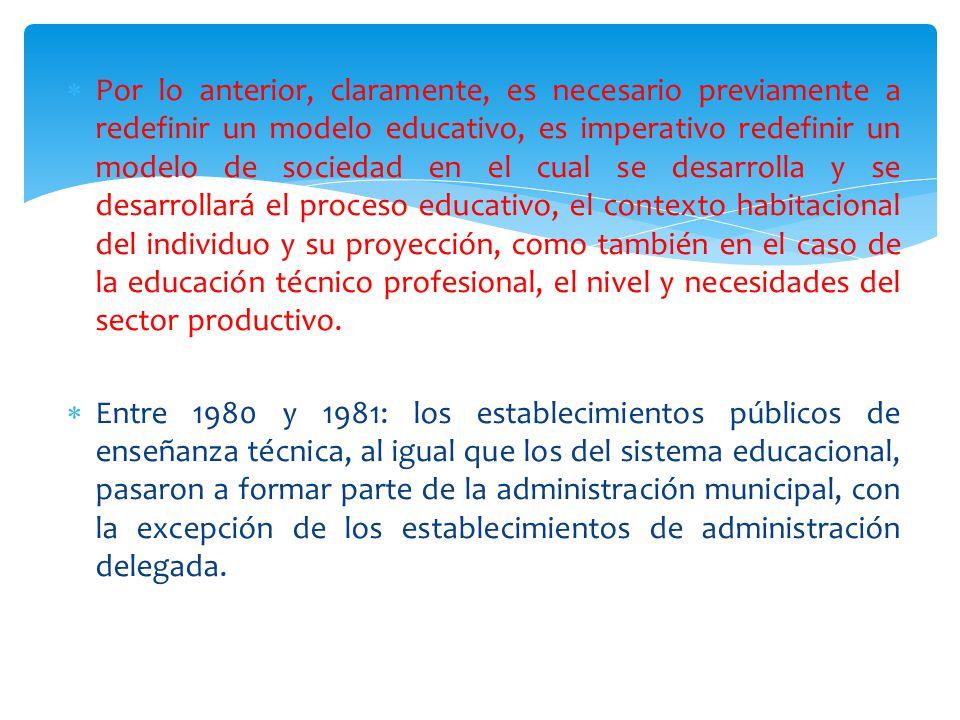  Por lo anterior, claramente, es necesario previamente a redefinir un modelo educativo, es imperativo redefinir un modelo de sociedad en el cual se desarrolla y se desarrollará el proceso educativo, el contexto habitacional del individuo y su proyección, como también en el caso de la educación técnico profesional, el nivel y necesidades del sector productivo.
