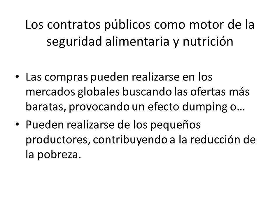 Los contratos públicos como motor de la seguridad alimentaria y nutrición Las compras pueden realizarse en los mercados globales buscando las ofertas más baratas, provocando un efecto dumping o… Pueden realizarse de los pequeños productores, contribuyendo a la reducción de la pobreza.