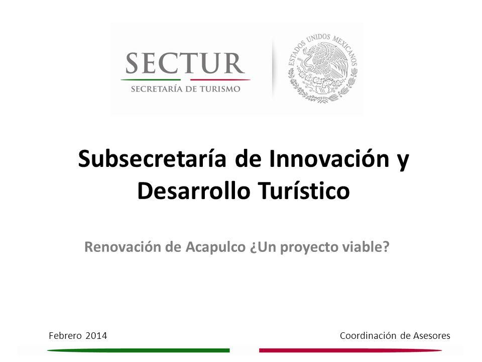 Febrero 2014 Coordinación de Asesores Subsecretaría de Innovación y Desarrollo Turístico Renovación de Acapulco ¿Un proyecto viable