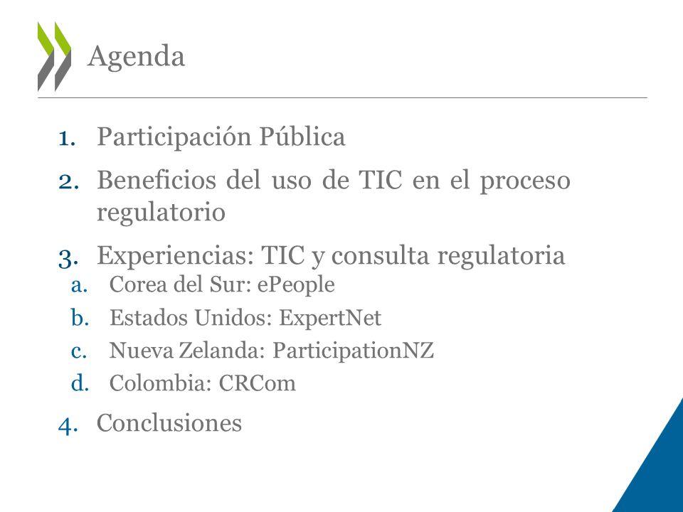 Agenda 1.Participación Pública 2.Beneficios del uso de TIC en el proceso regulatorio 3.Experiencias: TIC y consulta regulatoria a.Corea del Sur: ePeople b.Estados Unidos: ExpertNet c.Nueva Zelanda: ParticipationNZ d.Colombia: CRCom 4.Conclusiones