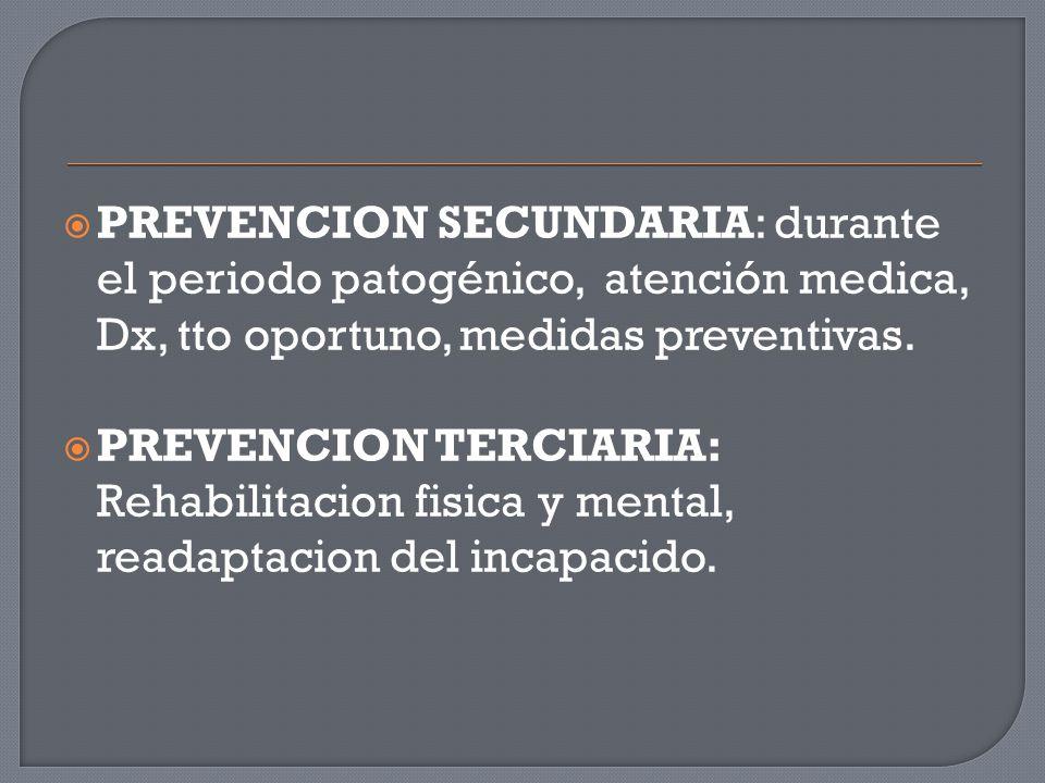  PREVENCION SECUNDARIA: durante el periodo patogénico, atención medica, Dx, tto oportuno, medidas preventivas.