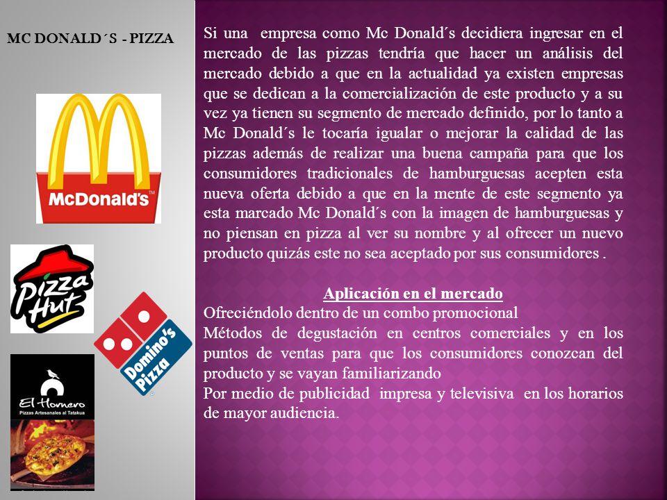 MC DONALD´S - PIZZA Si una empresa como Mc Donald´s decidiera ingresar en el mercado de las pizzas tendría que hacer un análisis del mercado debido a que en la actualidad ya existen empresas que se dedican a la comercialización de este producto y a su vez ya tienen su segmento de mercado definido, por lo tanto a Mc Donald´s le tocaría igualar o mejorar la calidad de las pizzas además de realizar una buena campaña para que los consumidores tradicionales de hamburguesas acepten esta nueva oferta debido a que en la mente de este segmento ya esta marcado Mc Donald´s con la imagen de hamburguesas y no piensan en pizza al ver su nombre y al ofrecer un nuevo producto quizás este no sea aceptado por sus consumidores.