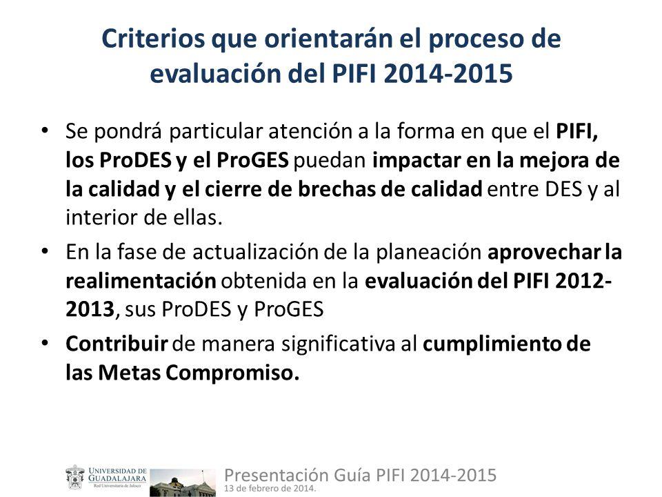 Criterios que orientarán el proceso de evaluación del PIFI 2014-2015 Se pondrá particular atención a la forma en que el PIFI, los ProDES y el ProGES puedan impactar en la mejora de la calidad y el cierre de brechas de calidad entre DES y al interior de ellas.