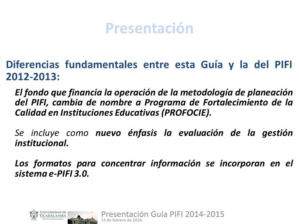 Presentación Diferencias fundamentales entre esta Guía y la del PIFI 2012-2013: El fondo que financia la operación de la metodología de planeación del PIFI, cambia de nombre a Programa de Fortalecimiento de la Calidad en Instituciones Educativas (PROFOCIE).