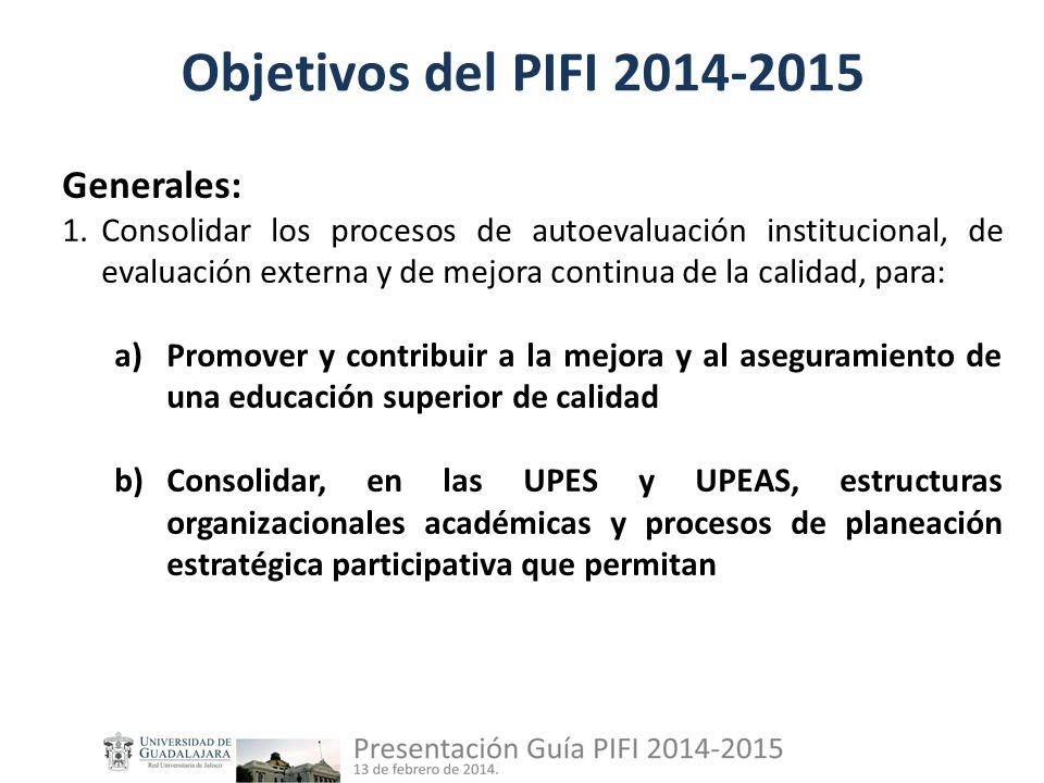 Objetivos del PIFI 2014-2015 Generales: 1.Consolidar los procesos de autoevaluación institucional, de evaluación externa y de mejora continua de la calidad, para: a)Promover y contribuir a la mejora y al aseguramiento de una educación superior de calidad b)Consolidar, en las UPES y UPEAS, estructuras organizacionales académicas y procesos de planeación estratégica participativa que permitan