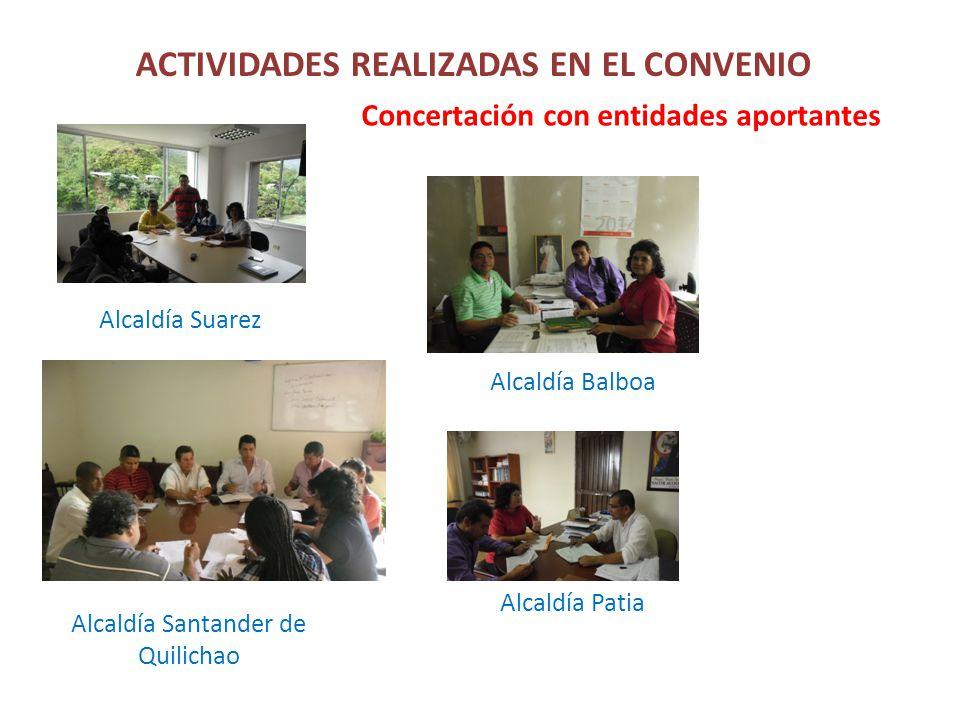 ACTIVIDADES REALIZADAS EN EL CONVENIO Concertación con entidades aportantes Alcaldía Suarez Alcaldía Santander de Quilichao Alcaldía Patia Alcaldía Balboa