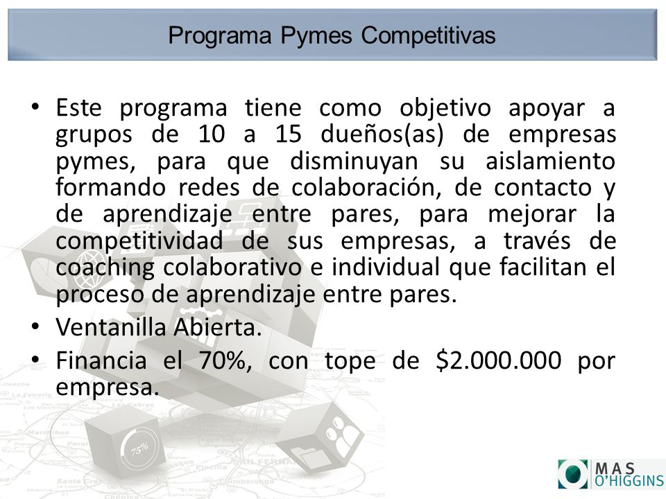 Programa Pymes Competitivas Este programa tiene como objetivo apoyar a grupos de 10 a 15 dueños(as) de empresas pymes, para que disminuyan su aislamiento formando redes de colaboración, de contacto y de aprendizaje entre pares, para mejorar la competitividad de sus empresas, a través de coaching colaborativo e individual que facilitan el proceso de aprendizaje entre pares.
