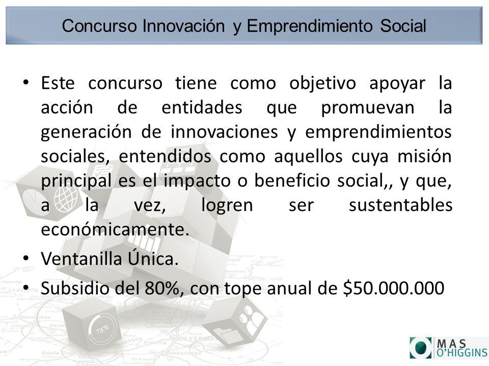 Concurso Innovación y Emprendimiento Social Este concurso tiene como objetivo apoyar la acción de entidades que promuevan la generación de innovaciones y emprendimientos sociales, entendidos como aquellos cuya misión principal es el impacto o beneficio social,, y que, a la vez, logren ser sustentables económicamente.