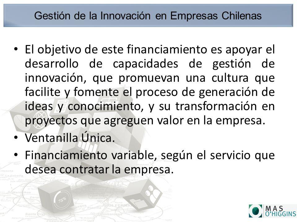 Gestión de la Innovación en Empresas Chilenas El objetivo de este financiamiento es apoyar el desarrollo de capacidades de gestión de innovación, que promuevan una cultura que facilite y fomente el proceso de generación de ideas y conocimiento, y su transformación en proyectos que agreguen valor en la empresa.