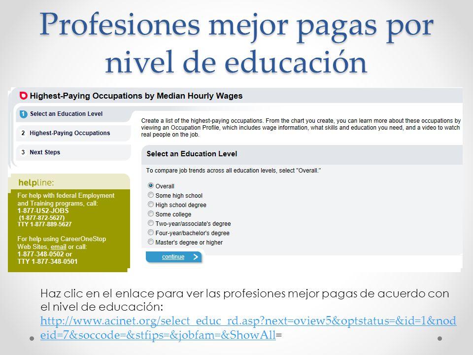 Profesiones mejor pagas por nivel de educación Haz clic en el enlace para ver las profesiones mejor pagas de acuerdo con el nivel de educación: http://www.acinet.org/select_educ_rd.asp next=oview5&optstatus=&id=1&nod eid=7&soccode=&stfips=&jobfam=&ShowAllhttp://www.acinet.org/select_educ_rd.asp next=oview5&optstatus=&id=1&nod eid=7&soccode=&stfips=&jobfam=&ShowAll=