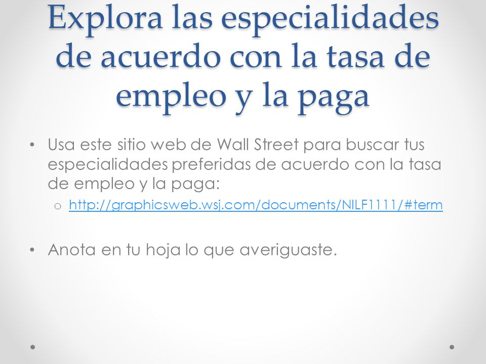 Explora las especialidades de acuerdo con la tasa de empleo y la paga Usa este sitio web de Wall Street para buscar tus especialidades preferidas de acuerdo con la tasa de empleo y la paga: o http://graphicsweb.wsj.com/documents/NILF1111/#term http://graphicsweb.wsj.com/documents/NILF1111/#term Anota en tu hoja lo que averiguaste.