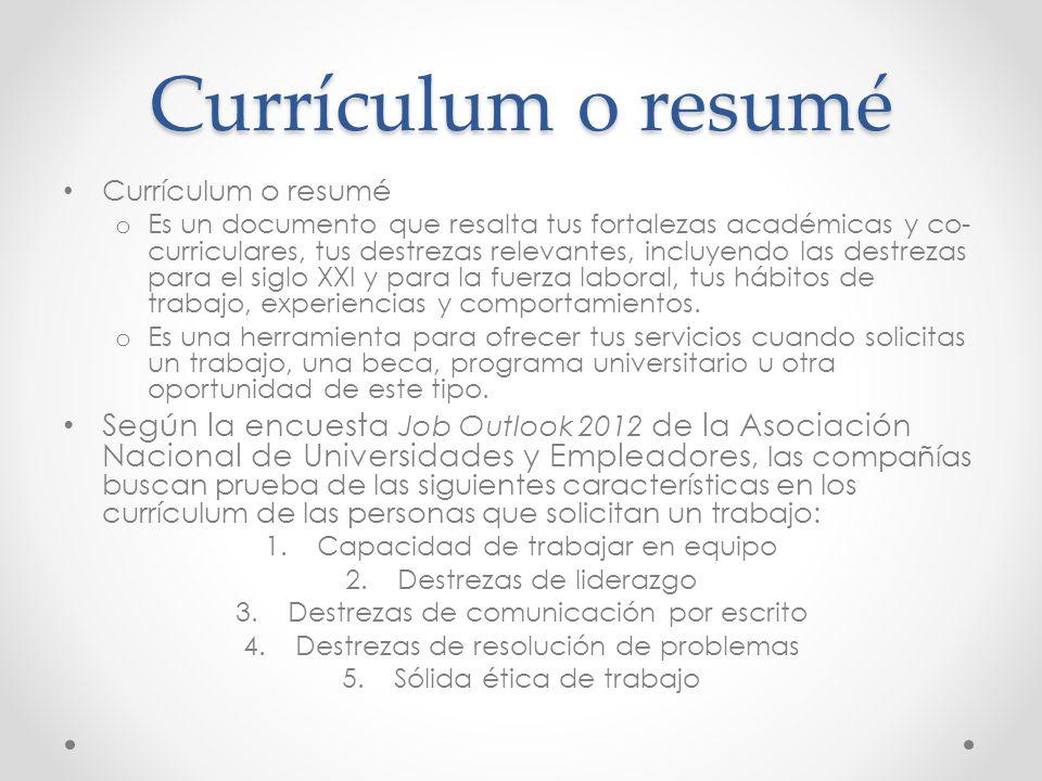Currículum o resumé o Es un documento que resalta tus fortalezas académicas y co- curriculares, tus destrezas relevantes, incluyendo las destrezas para el siglo XXI y para la fuerza laboral, tus hábitos de trabajo, experiencias y comportamientos.