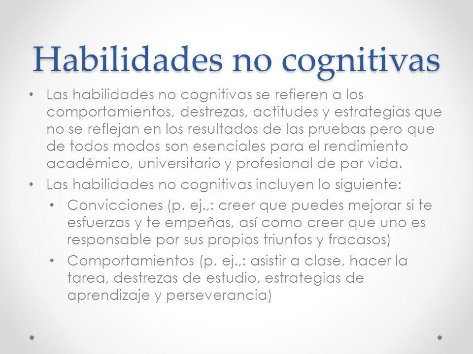 Habilidades no cognitivas Las habilidades no cognitivas se refieren a los comportamientos, destrezas, actitudes y estrategias que no se reflejan en los resultados de las pruebas pero que de todos modos son esenciales para el rendimiento académico, universitario y profesional de por vida.