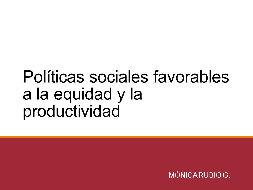 Políticas sociales favorables a la equidad y la productividad MÓNICA RUBIO G.