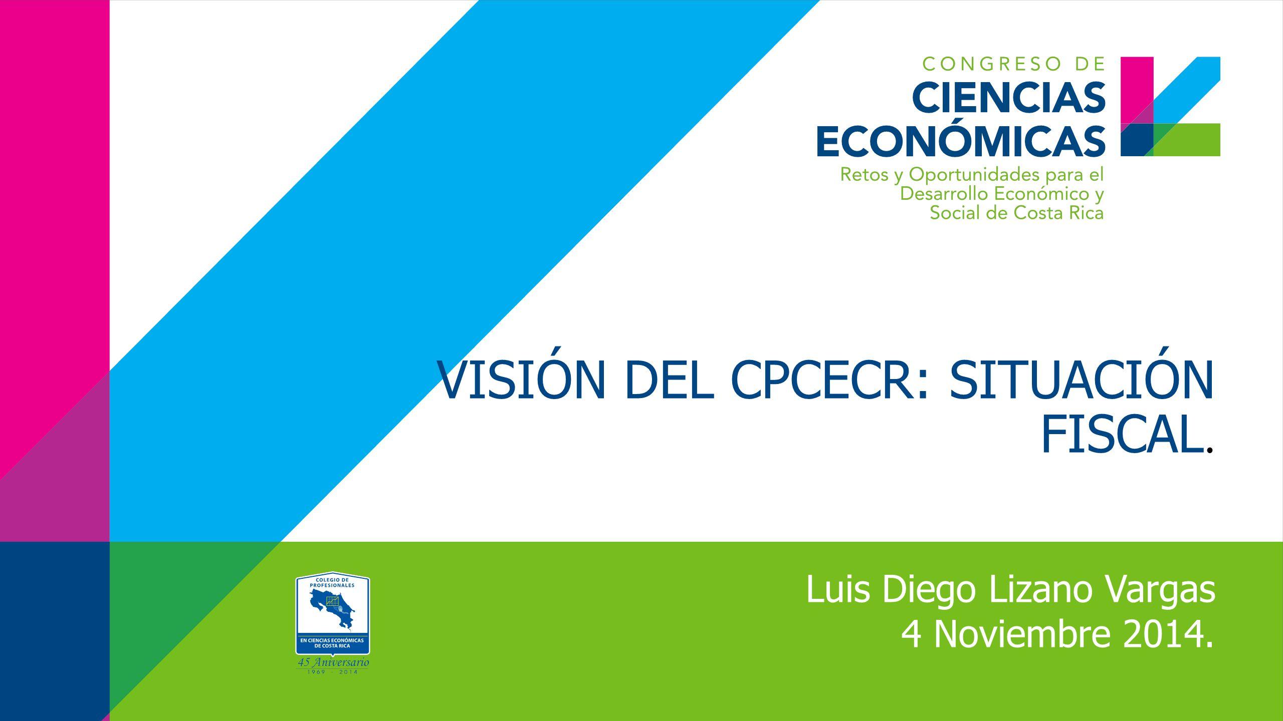 VISIÓN DEL CPCECR: SITUACIÓN FISCAL. Luis Diego Lizano Vargas 4 Noviembre 2014.