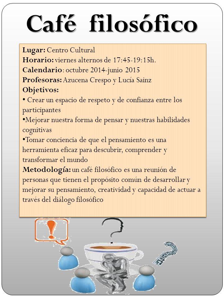 Café filosófico Lugar: Centro Cultural Horario: viernes alternos de 17:45-19:15h.