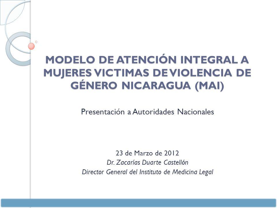 MODELO DE ATENCIÓN INTEGRAL A MUJERES VICTIMAS DE VIOLENCIA DE GÉNERO NICARAGUA (MAI) Presentación a Autoridades Nacionales 23 de Marzo de 2012 Dr.