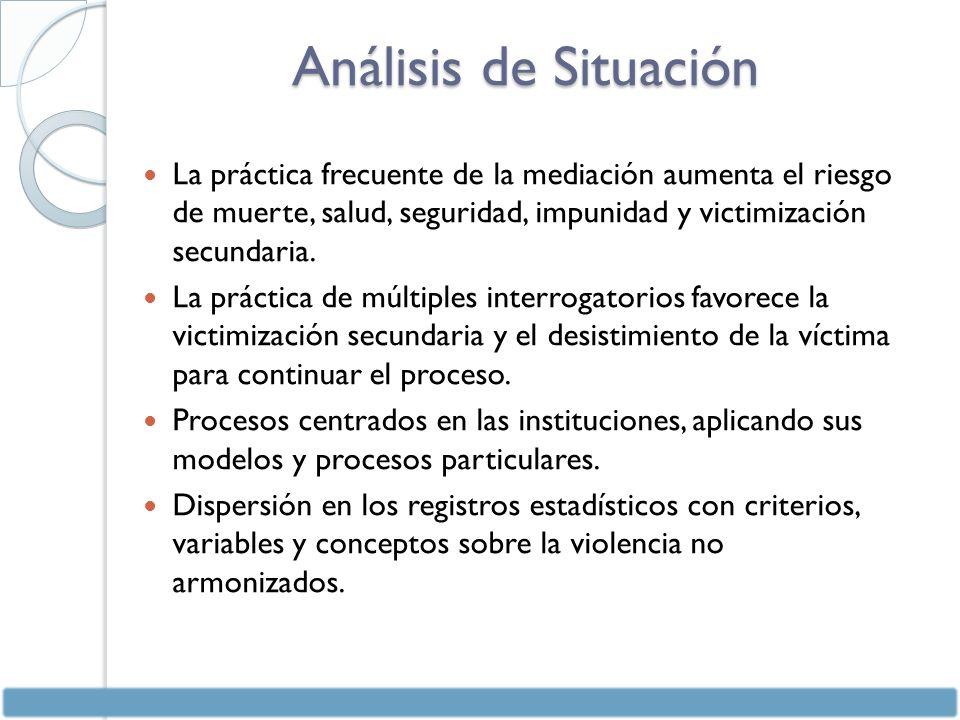 Análisis de Situación La práctica frecuente de la mediación aumenta el riesgo de muerte, salud, seguridad, impunidad y victimización secundaria.