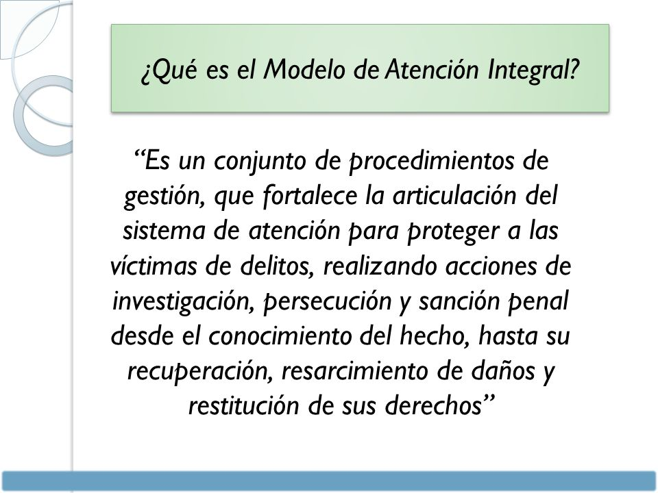 Es un conjunto de procedimientos de gestión, que fortalece la articulación del sistema de atención para proteger a las víctimas de delitos, realizando acciones de investigación, persecución y sanción penal desde el conocimiento del hecho, hasta su recuperación, resarcimiento de daños y restitución de sus derechos ¿Qué es el Modelo de Atención Integral