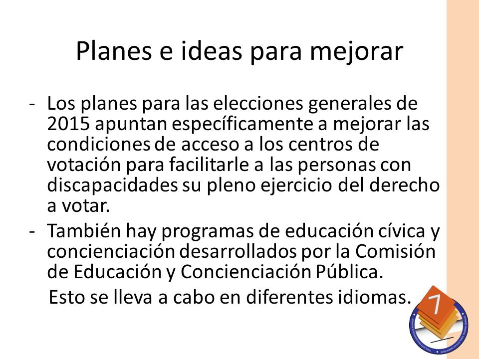 Planes e ideas para mejorar -Los planes para las elecciones generales de 2015 apuntan específicamente a mejorar las condiciones de acceso a los centros de votación para facilitarle a las personas con discapacidades su pleno ejercicio del derecho a votar.