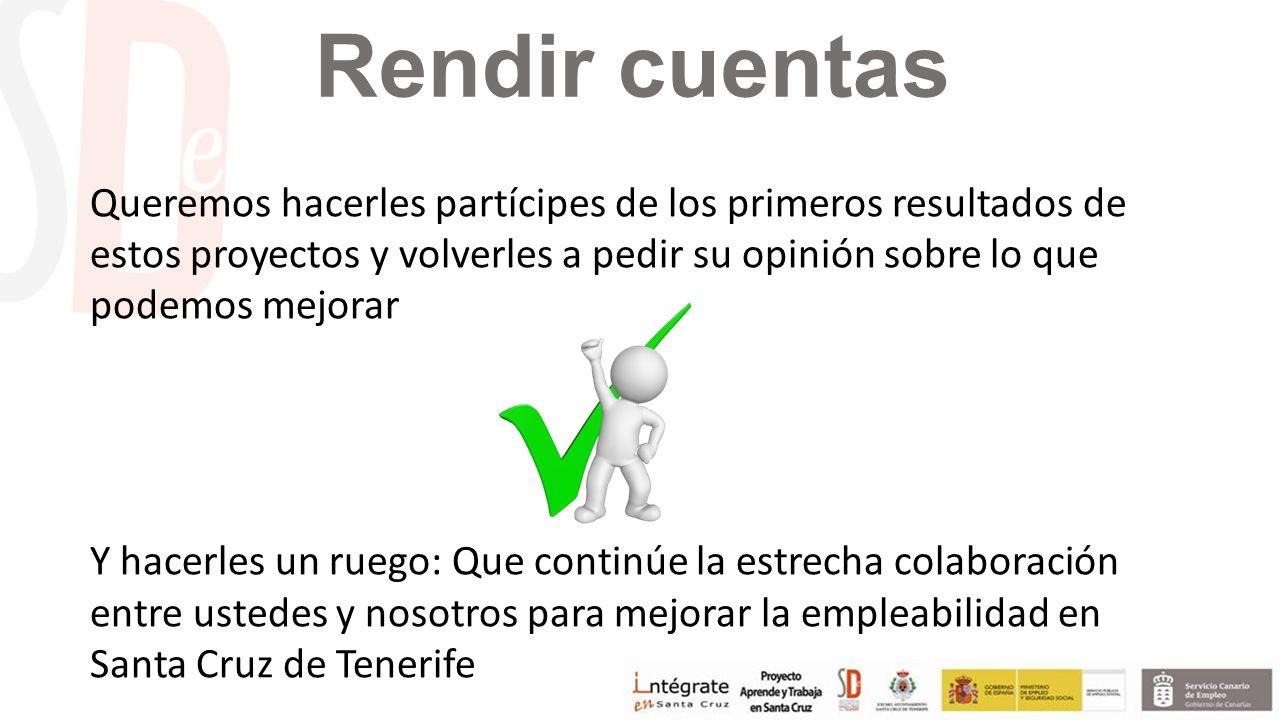 Rendir cuentas Queremos hacerles partícipes de los primeros resultados de estos proyectos y volverles a pedir su opinión sobre lo que podemos mejorar Y hacerles un ruego: Que continúe la estrecha colaboración entre ustedes y nosotros para mejorar la empleabilidad en Santa Cruz de Tenerife