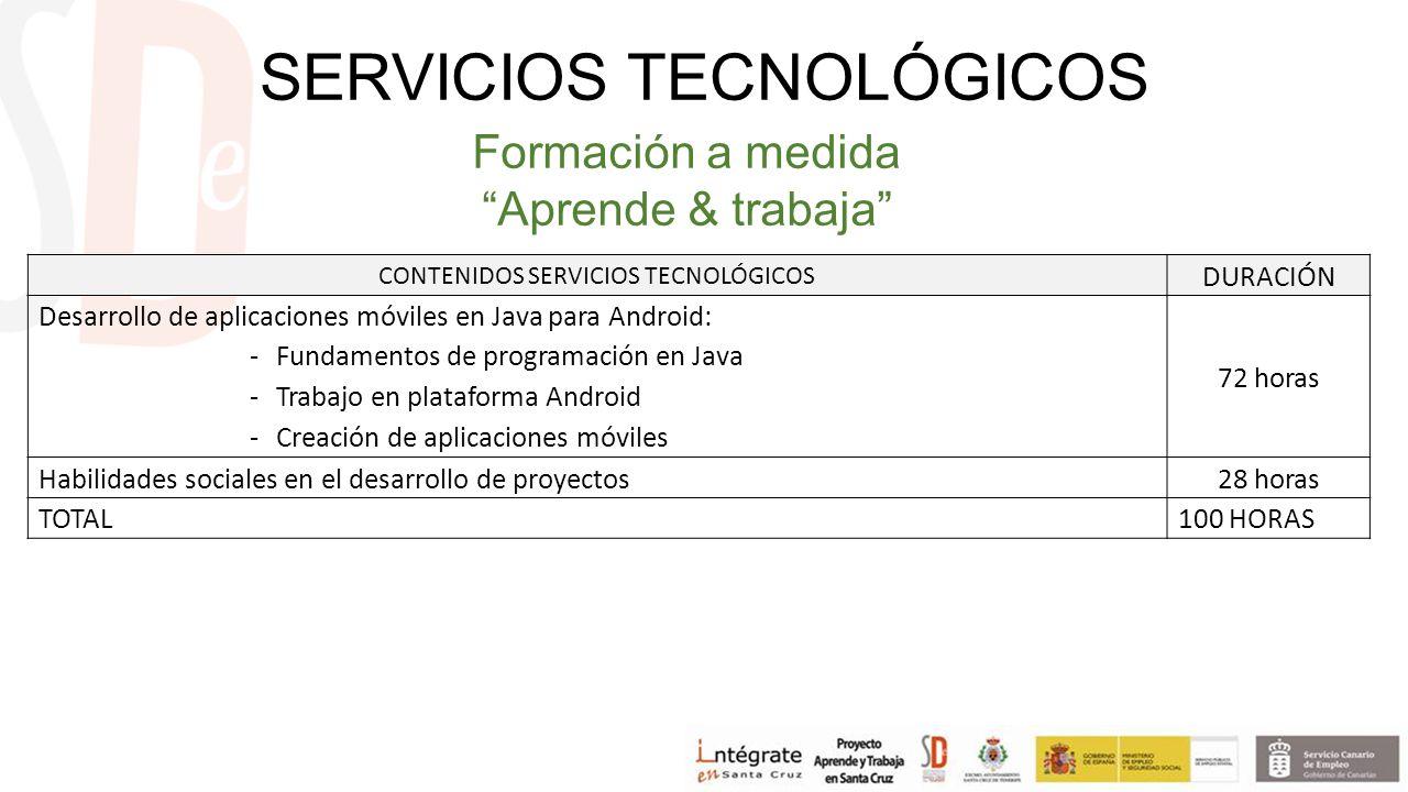 CONTENIDOS SERVICIOS TECNOLÓGICOS DURACIÓN Desarrollo de aplicaciones móviles en Java para Android: -Fundamentos de programación en Java -Trabajo en plataforma Android -Creación de aplicaciones móviles 72 horas Habilidades sociales en el desarrollo de proyectos 28 horas TOTAL100 HORAS Formación a medida Aprende & trabaja SERVICIOS TECNOLÓGICOS