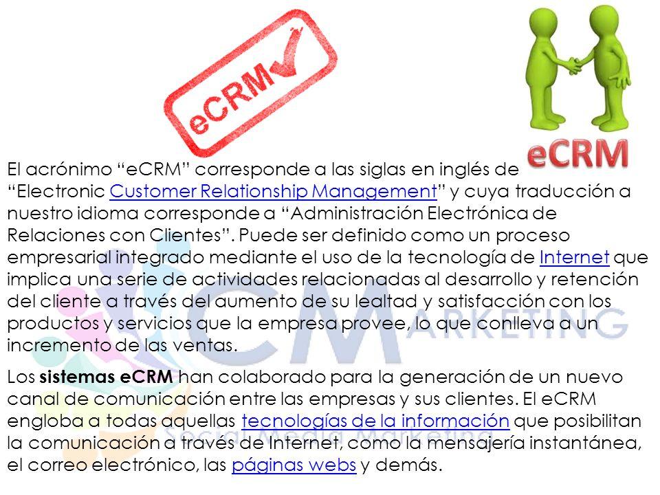 El acrónimo eCRM corresponde a las siglas en inglés de Electronic Customer Relationship Management y cuya traducción a nuestro idioma corresponde a Administración Electrónica de Relaciones con Clientes .