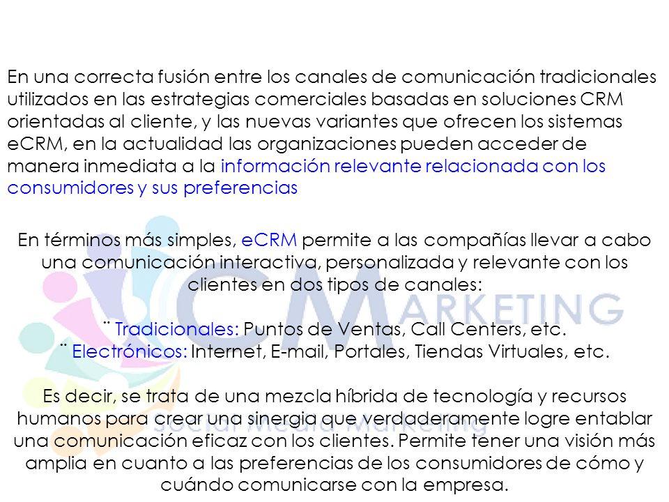 En términos más simples, eCRM permite a las compañías llevar a cabo una comunicación interactiva, personalizada y relevante con los clientes en dos tipos de canales: ¨ Tradicionales: Puntos de Ventas, Call Centers, etc.