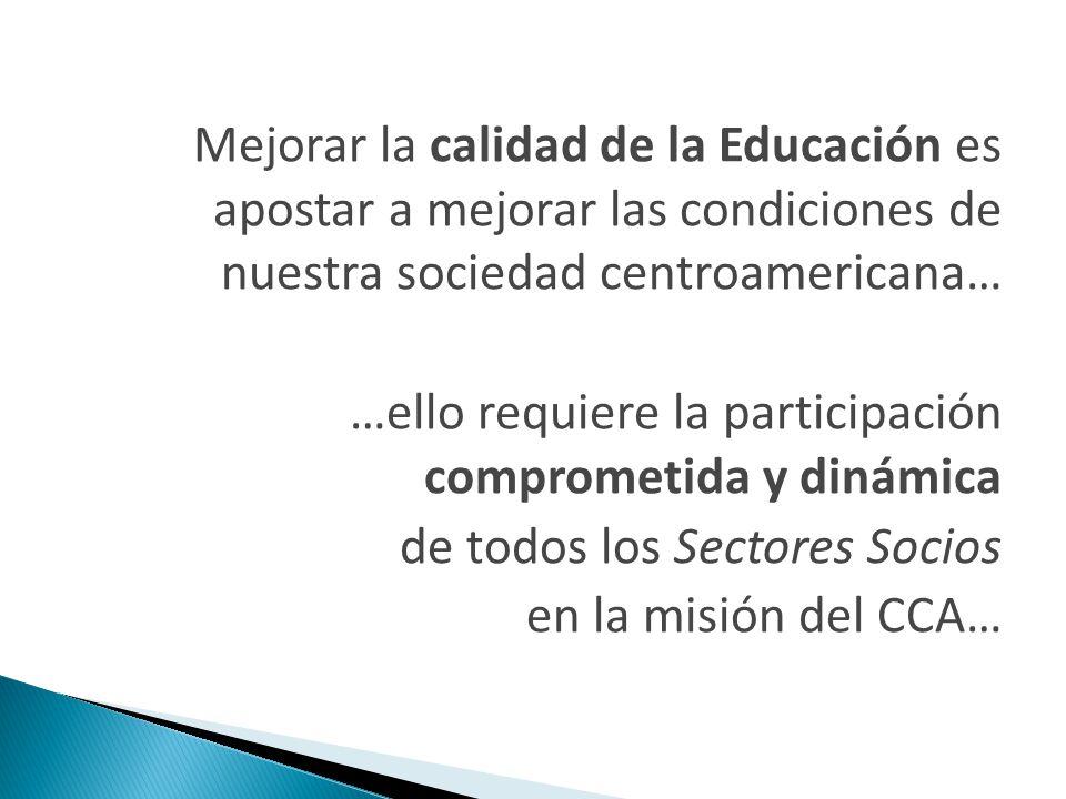 Mejorar la calidad de la Educación es apostar a mejorar las condiciones de nuestra sociedad centroamericana… …ello requiere la participación comprometida y dinámica de todos los Sectores Socios en la misión del CCA…