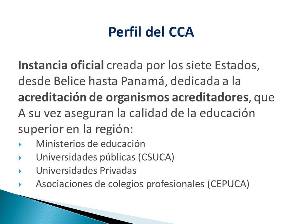 Perfil del CCA Instancia oficial creada por los siete Estados, desde Belice hasta Panamá, dedicada a la acreditación de organismos acreditadores, que A su vez aseguran la calidad de la educación superior en la región:  Ministerios de educación  Universidades públicas (CSUCA)  Universidades Privadas  Asociaciones de colegios profesionales (CEPUCA)