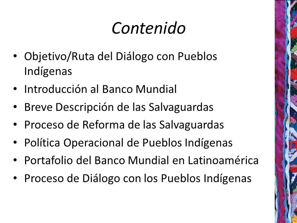 Contenido Objetivo/Ruta del Diálogo con Pueblos Indígenas Introducción al Banco Mundial Breve Descripción de las Salvaguardas Proceso de Reforma de las Salvaguardas Política Operacional de Pueblos Indígenas Portafolio del Banco Mundial en Latinoamérica Proceso de Diálogo con los Pueblos Indígenas 2