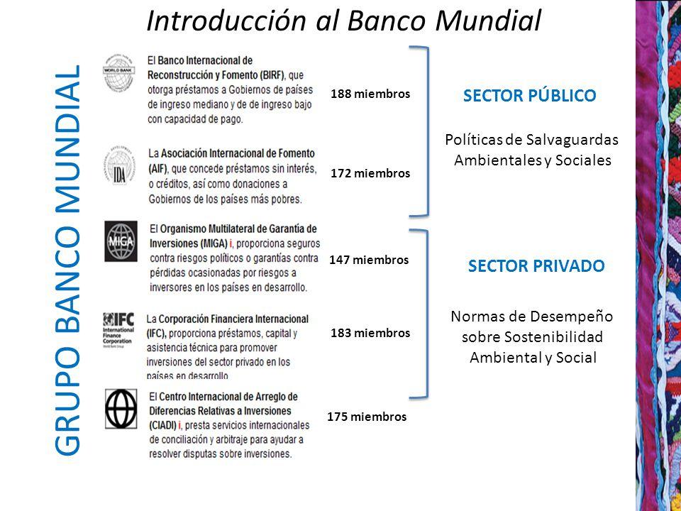 Introducción al Banco Mundial 4 SECTOR PÚBLICO SECTOR PRIVADO 188 miembros 172 miembros 175 miembros 183 miembros 147 miembros GRUPO BANCO MUNDIAL Políticas de Salvaguardas Ambientales y Sociales Normas de Desempeño sobre Sostenibilidad Ambiental y Social