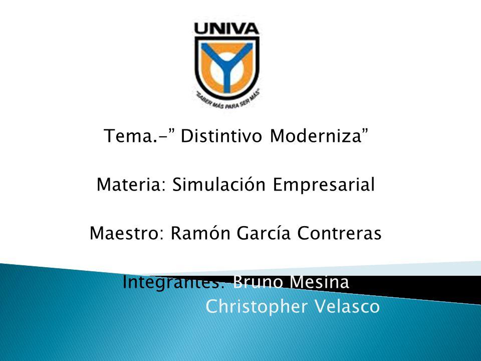 Tema.- Distintivo Moderniza Materia: Simulación Empresarial Maestro: Ramón García Contreras Integrantes: Bruno Mesina Christopher Velasco