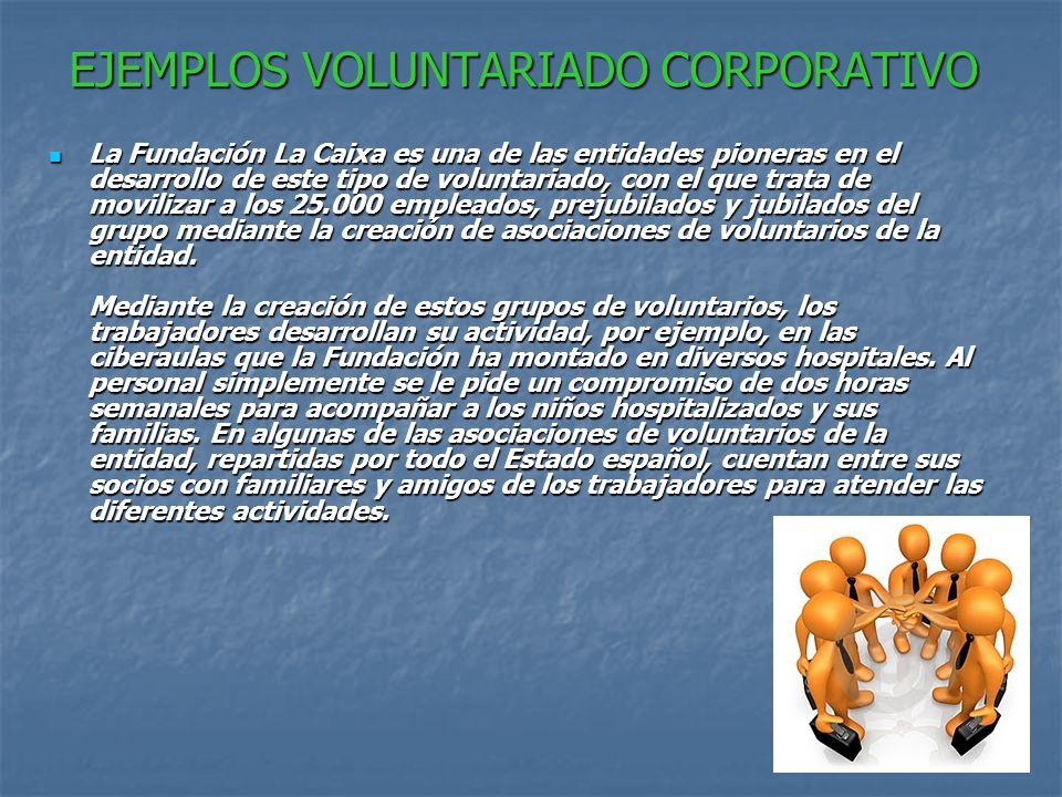 EJEMPLOS VOLUNTARIADO CORPORATIVO La Fundación La Caixa es una de las entidades pioneras en el desarrollo de este tipo de voluntariado, con el que trata de movilizar a los 25.000 empleados, prejubilados y jubilados del grupo mediante la creación de asociaciones de voluntarios de la entidad.